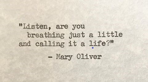 Taknemmelig for dette digt af Mary Oliver:  'Listen, are you breathing just a little and calling it af life'?
